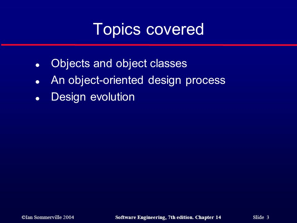 ©Ian Sommerville 2004Software Engineering, 7th edition. Chapter 14 Slide 3 Topics covered l Objects and object classes l An object-oriented design pro