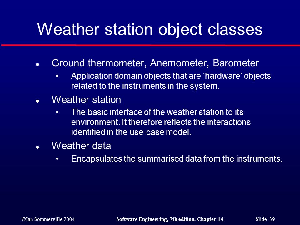 ©Ian Sommerville 2004Software Engineering, 7th edition. Chapter 14 Slide 39 Weather station object classes l Ground thermometer, Anemometer, Barometer