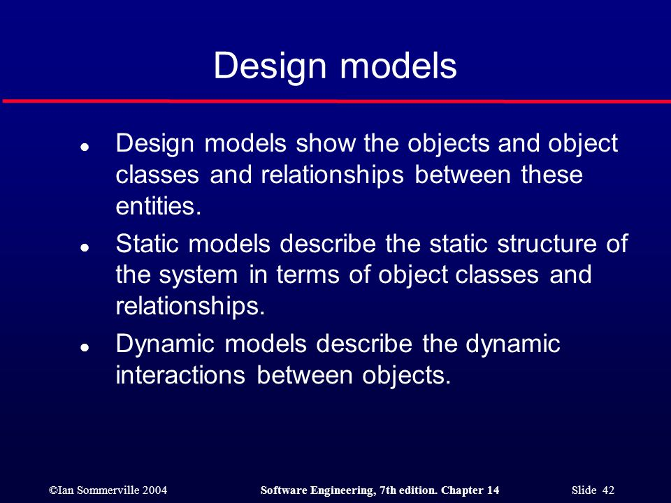 ©Ian Sommerville 2004Software Engineering, 7th edition. Chapter 14 Slide 42 Design models l Design models show the objects and object classes and rela