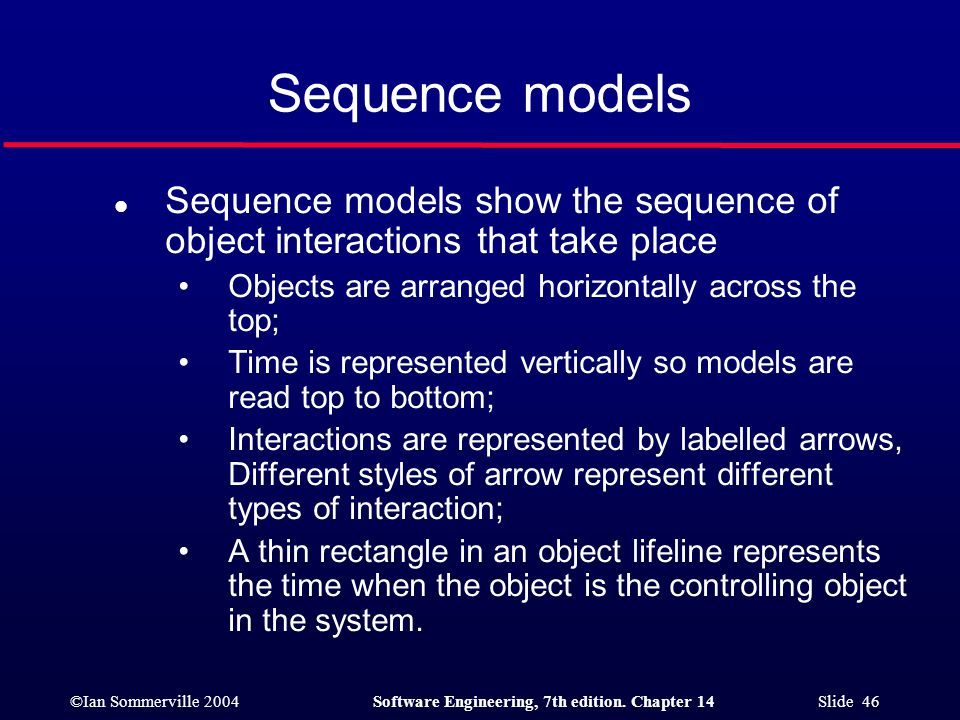 ©Ian Sommerville 2004Software Engineering, 7th edition. Chapter 14 Slide 46 Sequence models l Sequence models show the sequence of object interactions