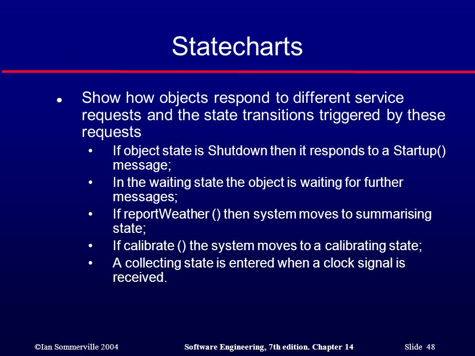 ©Ian Sommerville 2004Software Engineering, 7th edition. Chapter 14 Slide 48 Statecharts l Show how objects respond to different service requests and t