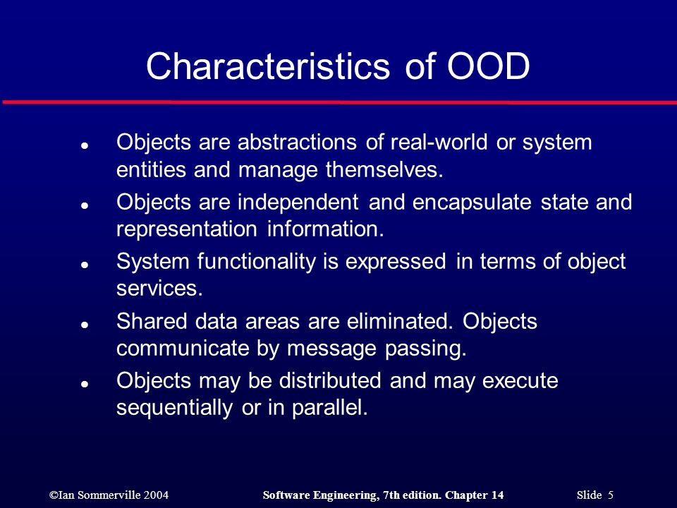 ©Ian Sommerville 2004Software Engineering, 7th edition. Chapter 14 Slide 5 Characteristics of OOD l Objects are abstractions of real-world or system e
