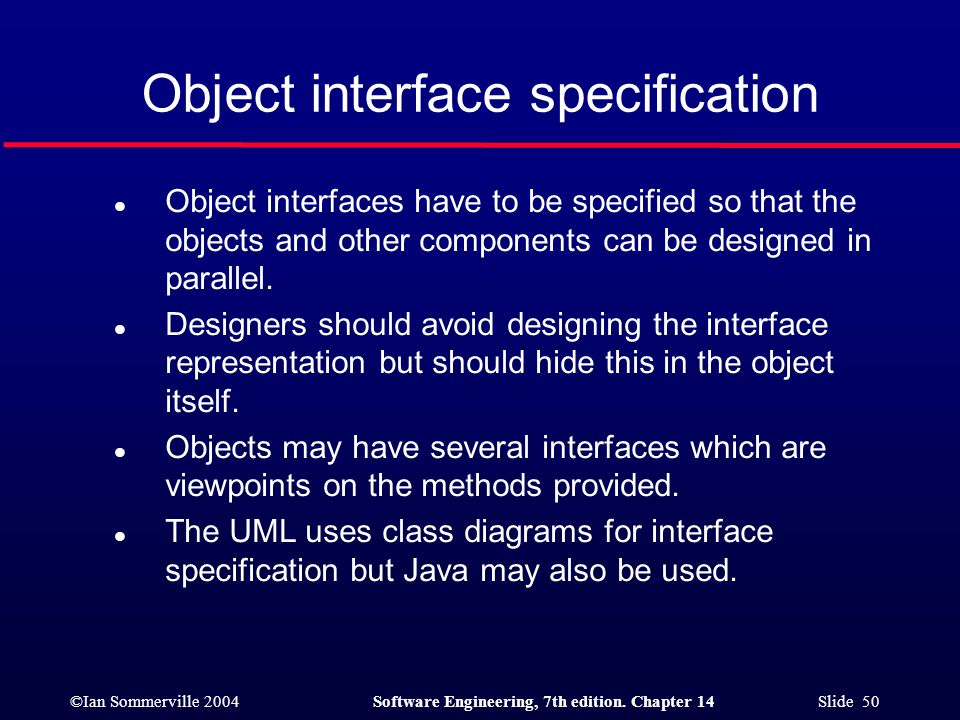 ©Ian Sommerville 2004Software Engineering, 7th edition. Chapter 14 Slide 50 Object interface specification l Object interfaces have to be specified so