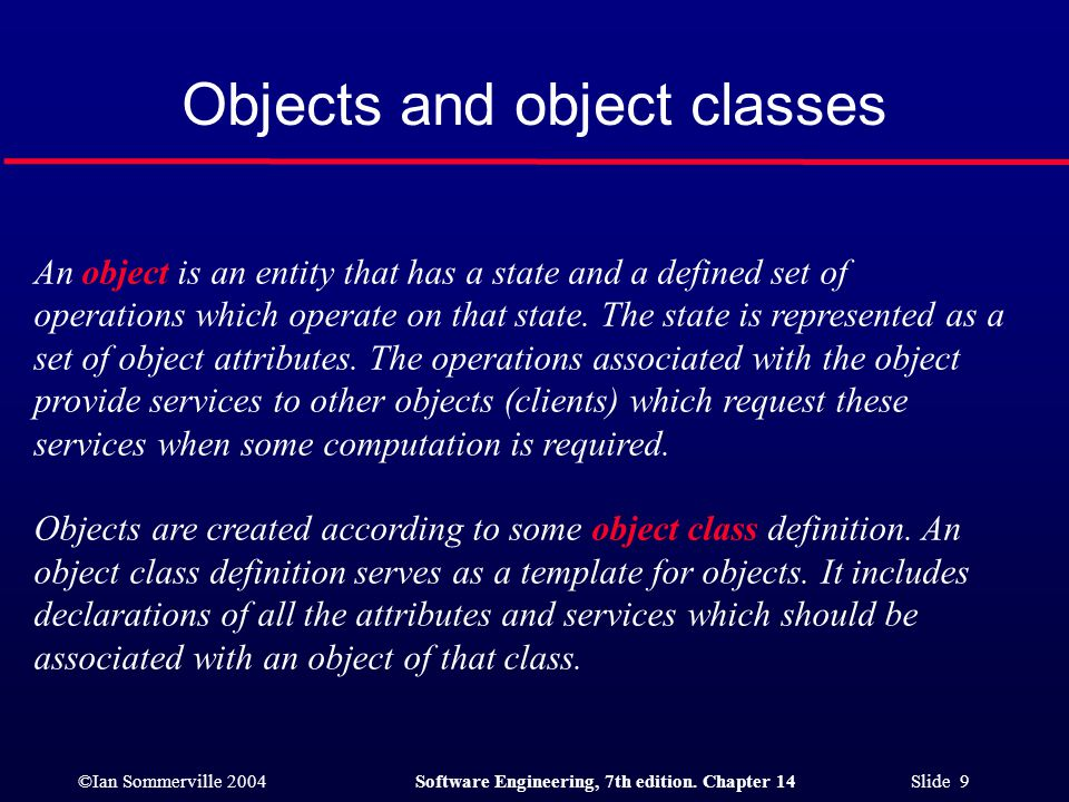 ©Ian Sommerville 2004Software Engineering, 7th edition. Chapter 14 Slide 9 Objects and object classes An object is an entity that has a state and a de