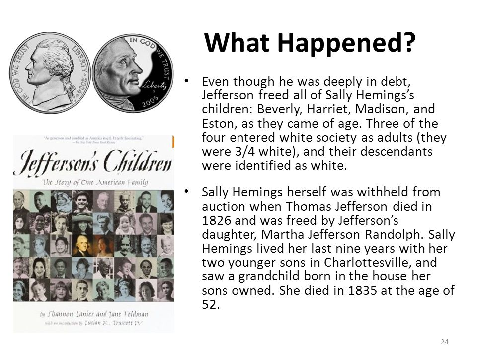 What Happened? Even though he was deeply in debt, Jefferson freed all of Sally Hemings's children: Beverly, Harriet, Madison, and Eston, as they came