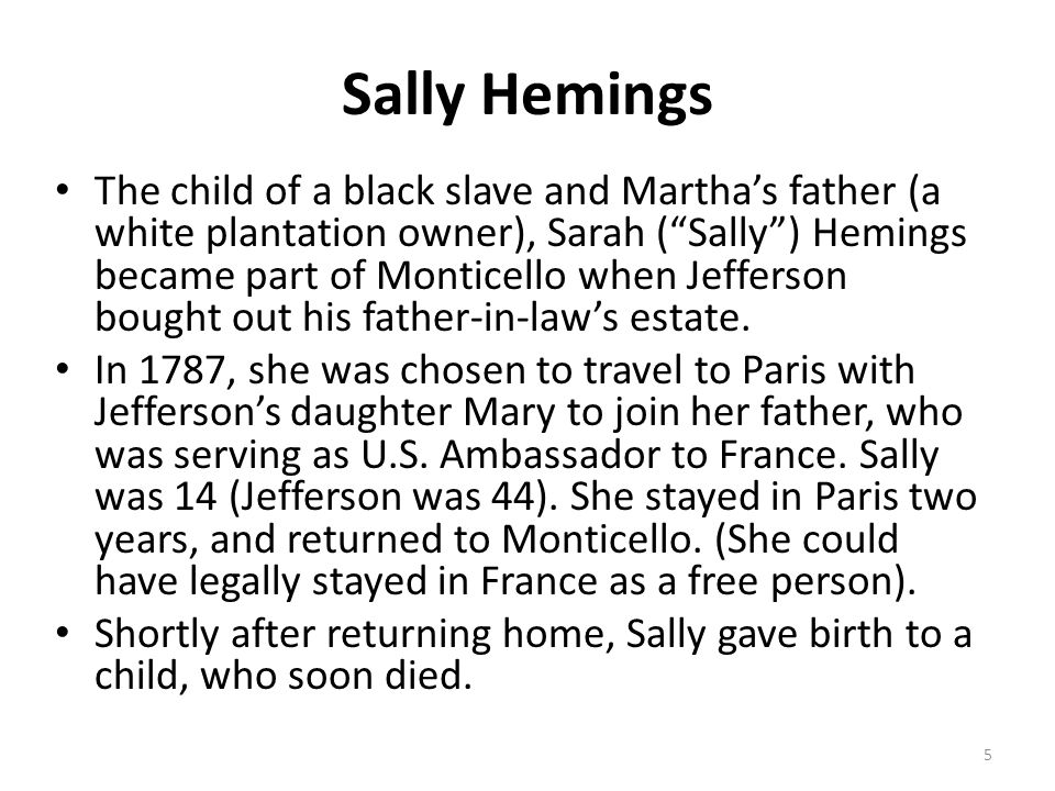 "Sally Hemings The child of a black slave and Martha's father (a white plantation owner), Sarah (""Sally"") Hemings became part of Monticello when Jeffer"