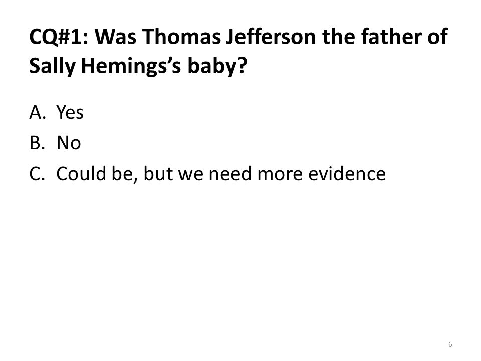 CQ#1: Was Thomas Jefferson the father of Sally Hemings's baby? A.Yes B.No C.Could be, but we need more evidence 6