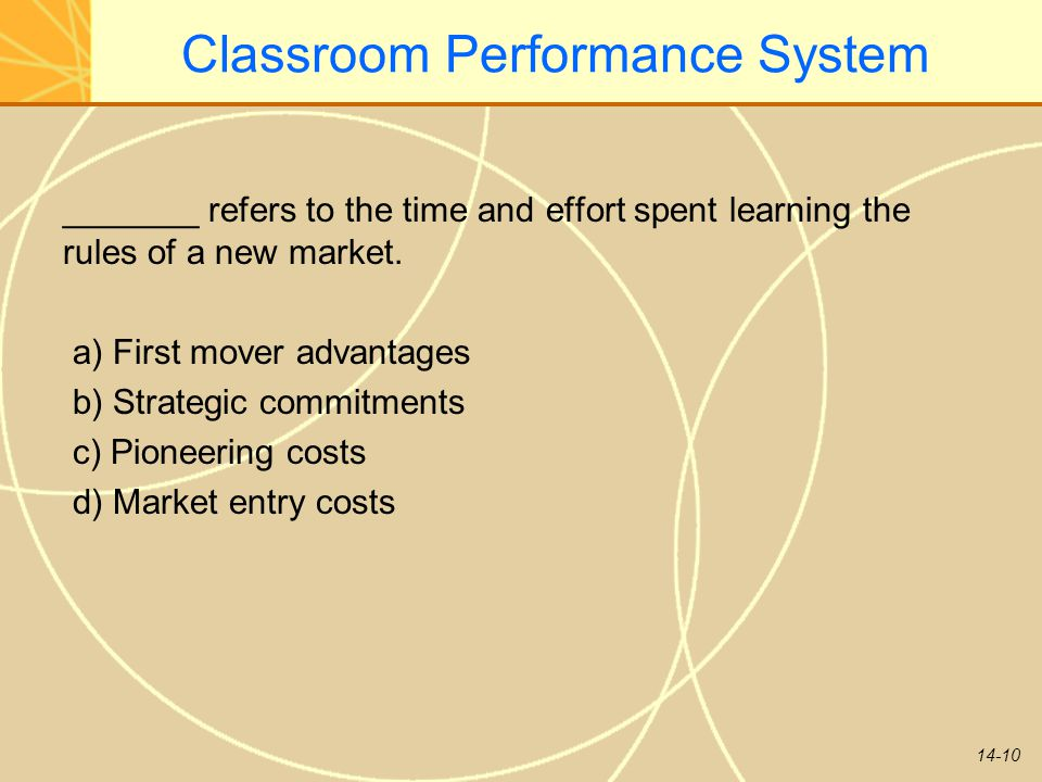 14-10 Classroom Performance System _______ refers to the time and effort spent learning the rules of a new market. a) First mover advantages b) Strate