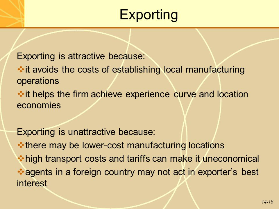 14-15 Exporting Exporting is attractive because:  it avoids the costs of establishing local manufacturing operations  it helps the firm achieve expe