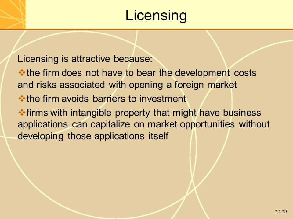 14-19 Licensing Licensing is attractive because:  the firm does not have to bear the development costs and risks associated with opening a foreign ma