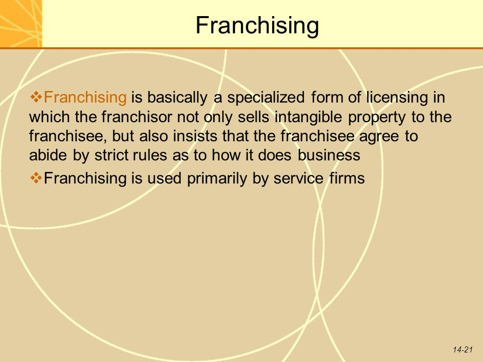 14-21 Franchising  Franchising is basically a specialized form of licensing in which the franchisor not only sells intangible property to the franchi