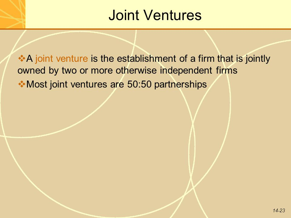 14-23 Joint Ventures  A joint venture is the establishment of a firm that is jointly owned by two or more otherwise independent firms  Most joint ve