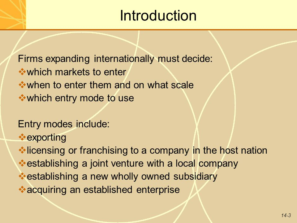 14-3 Introduction Firms expanding internationally must decide:  which markets to enter  when to enter them and on what scale  which entry mode to u