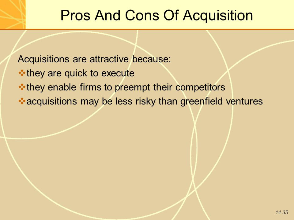 14-35 Pros And Cons Of Acquisition Acquisitions are attractive because:  they are quick to execute  they enable firms to preempt their competitors 