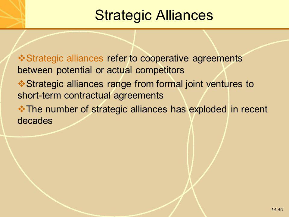 14-40 Strategic Alliances  Strategic alliances refer to cooperative agreements between potential or actual competitors  Strategic alliances range fr