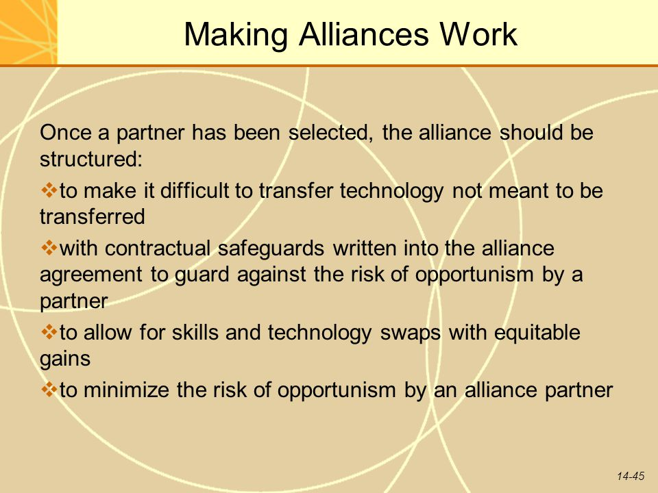14-45 Making Alliances Work Once a partner has been selected, the alliance should be structured:  to make it difficult to transfer technology not mea