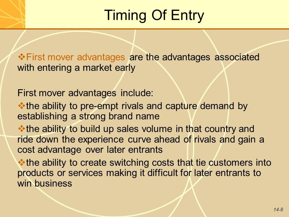 14-8 Timing Of Entry  First mover advantages are the advantages associated with entering a market early First mover advantages include:  the ability
