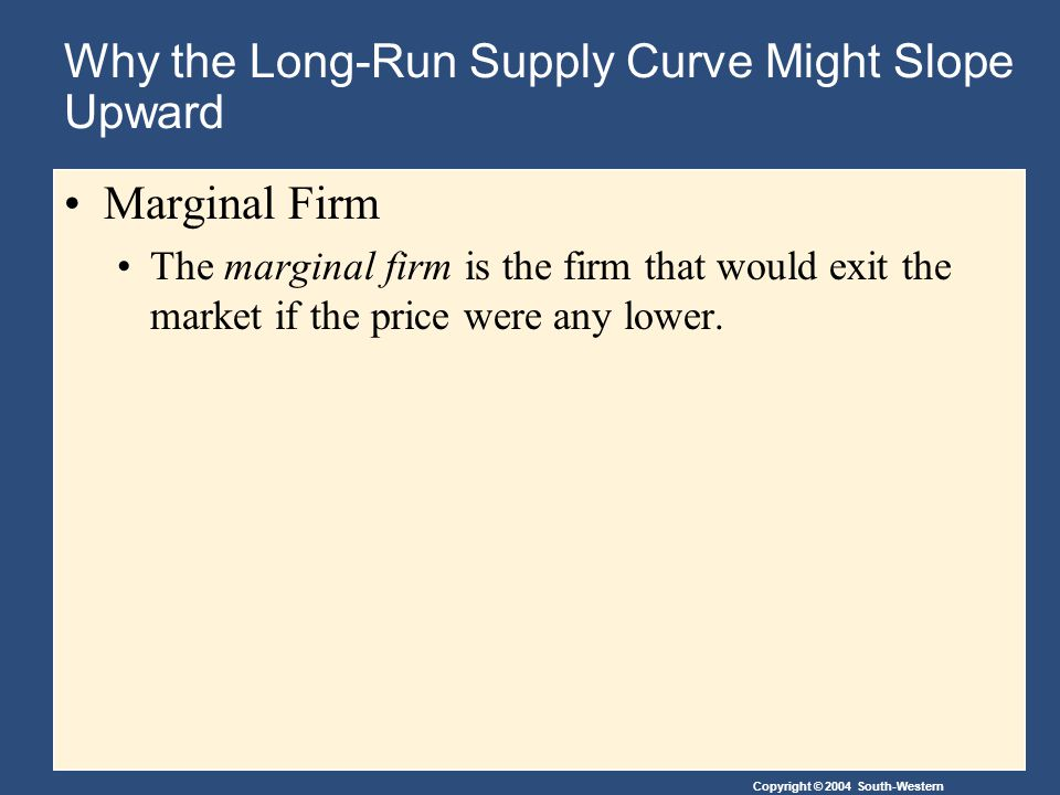 Copyright © 2004 South-Western Why the Long-Run Supply Curve Might Slope Upward Marginal Firm The marginal firm is the firm that would exit the market if the price were any lower.