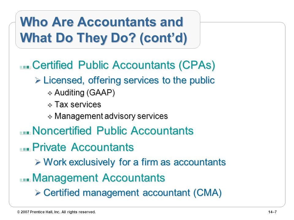© 2007 Prentice Hall, Inc. All rights reserved.14–7 Who Are Accountants and What Do They Do.