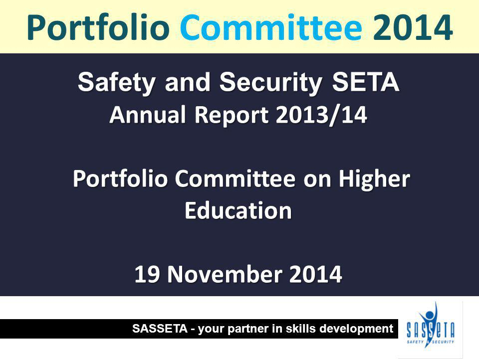 Safety and Security SETA Annual Report 2013/14 Portfolio Committee on Higher Education Portfolio Committee on Higher Education 19 November 2014 Portfolio Committee 2014 SASSETA - your partner in skills development
