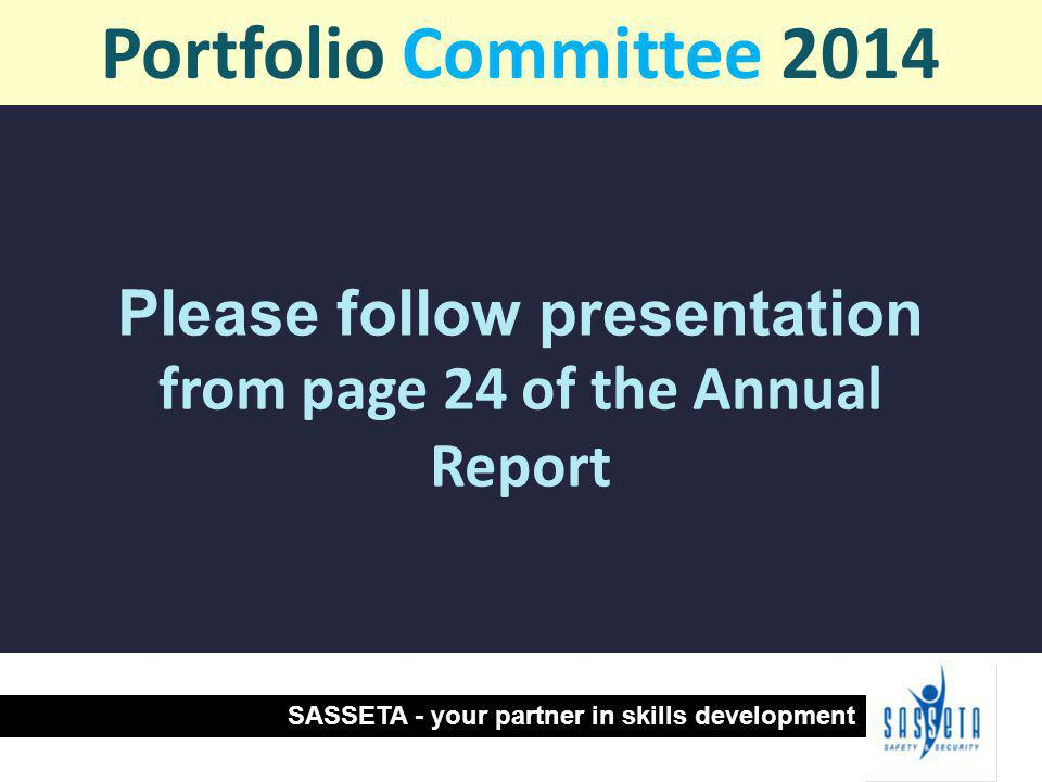 Please follow presentation from page 24 of the Annual Report Portfolio Committee 2014 SASSETA - your partner in skills development