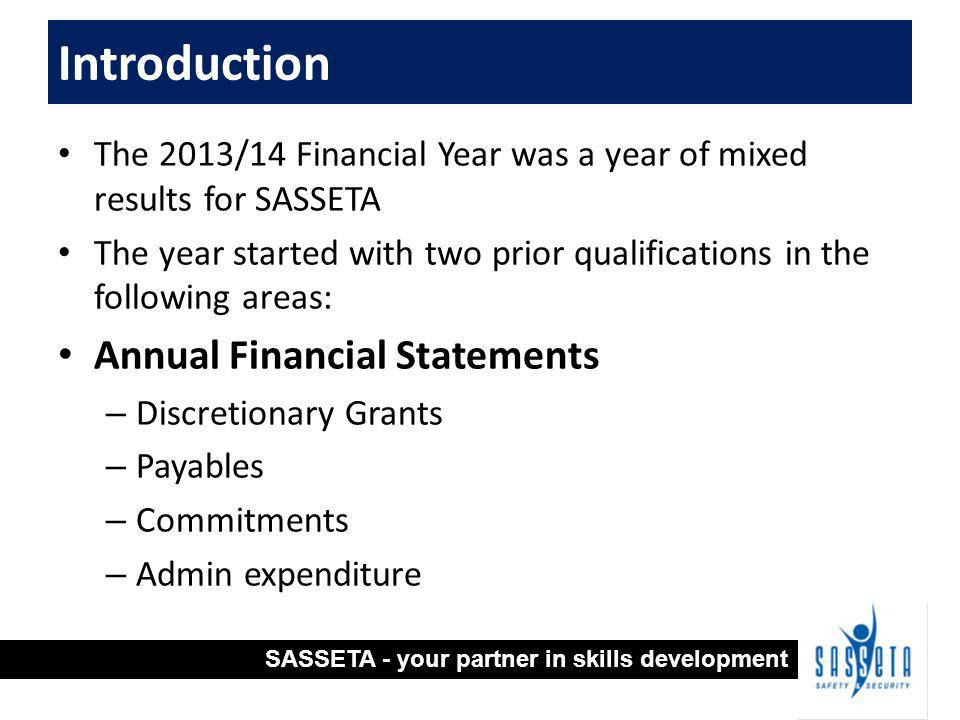 The 2013/14 Financial Year was a year of mixed results for SASSETA The year started with two prior qualifications in the following areas: Annual Financial Statements – Discretionary Grants – Payables – Commitments – Admin expenditure Introduction SASSETA - your partner in skills development