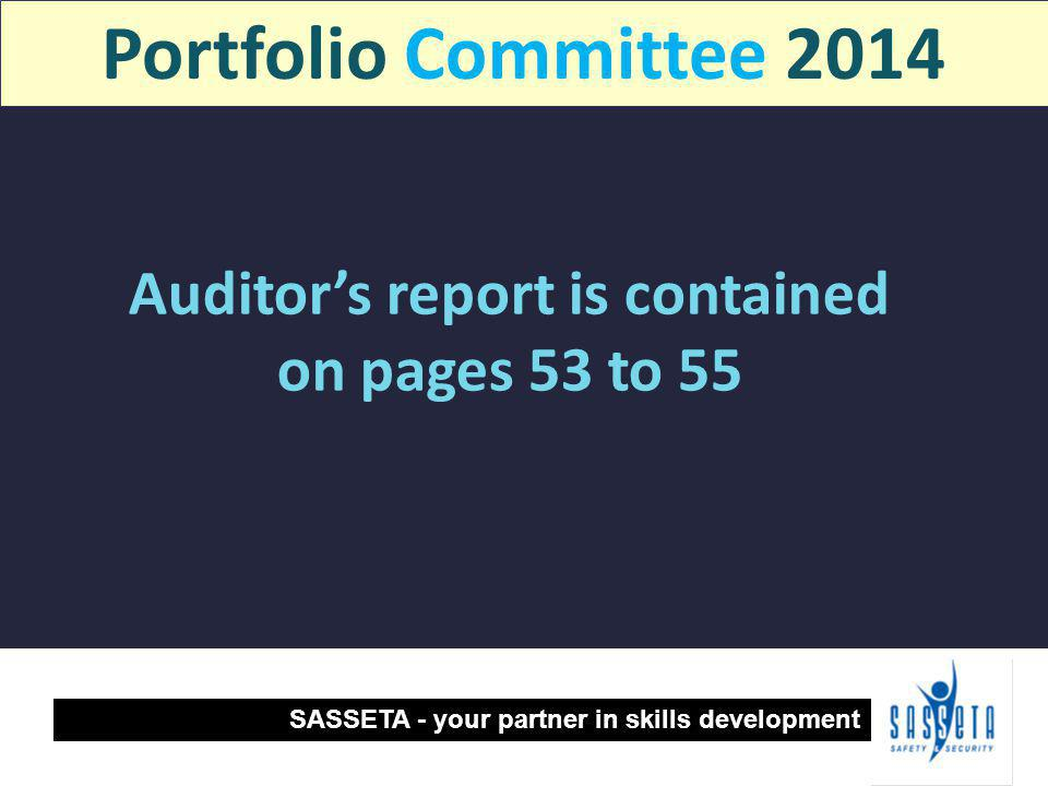 Auditor's report is contained on pages 53 to 55 SASSETA - your partner in skills development Portfolio Committee 2014