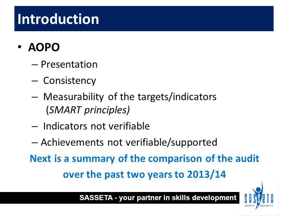 AOPO – Presentation – Consistency – Measurability of the targets/indicators (SMART principles) – Indicators not verifiable – Achievements not verifiable/supported Next is a summary of the comparison of the audit over the past two years to 2013/14 Introduction SASSETA - your partner in skills development
