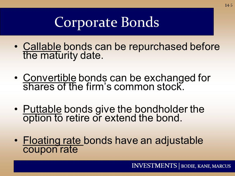 INVESTMENTS | BODIE, KANE, MARCUS 14-5 Corporate Bonds Callable bonds can be repurchased before the maturity date. Convertible bonds can be exchanged