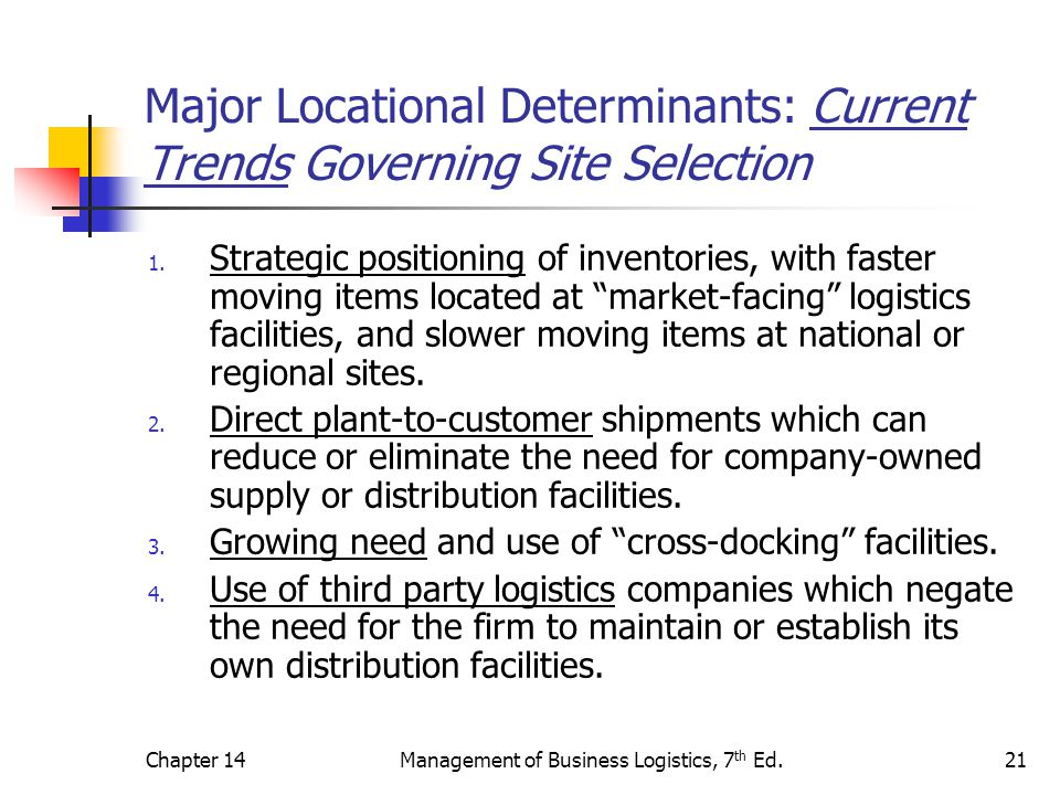 Chapter 14Management of Business Logistics, 7 th Ed.21 Major Locational Determinants: Current Trends Governing Site Selection 1. Strategic positioning
