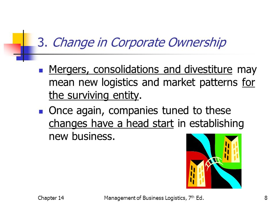 Chapter 14Management of Business Logistics, 7 th Ed.8 3. Change in Corporate Ownership Mergers, consolidations and divestiture may mean new logistics