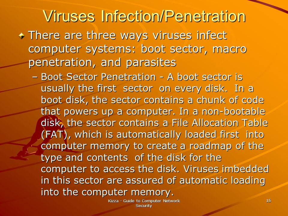 Kizza - Guide to Computer Network Security 15 Viruses Infection/Penetration There are three ways viruses infect computer systems: boot sector, macro penetration, and parasites –Boot Sector Penetration - A boot sector is usually the first sector on every disk.
