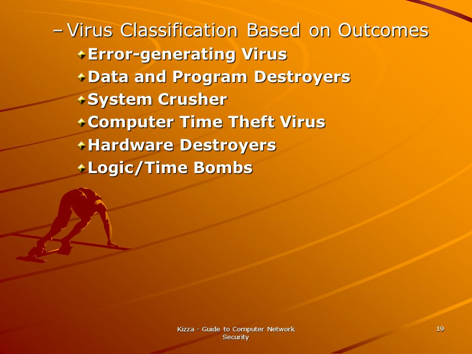 Kizza - Guide to Computer Network Security 19 –Virus Classification Based on Outcomes Error-generating Virus Data and Program Destroyers System Crusher Computer Time Theft Virus Hardware Destroyers Logic/Time Bombs