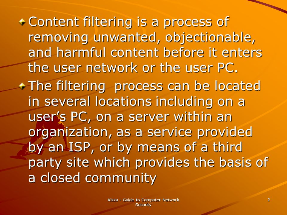 Kizza - Guide to Computer Network Security 2 Content filtering is a process of removing unwanted, objectionable, and harmful content before it enters the user network or the user PC.