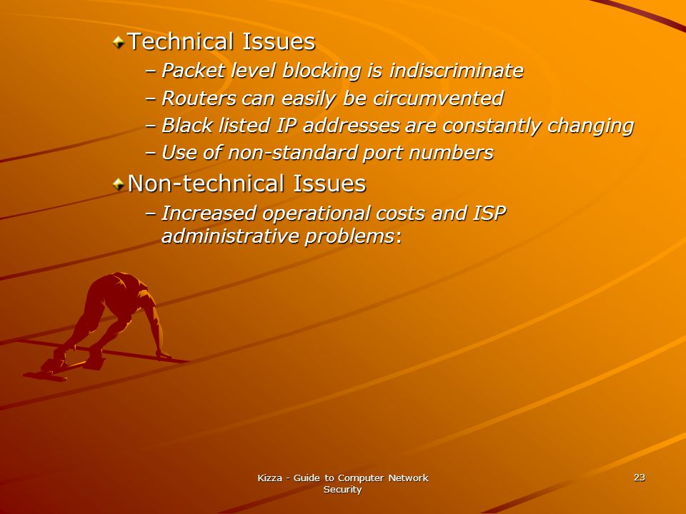 Kizza - Guide to Computer Network Security 23 Technical Issues –Packet level blocking is indiscriminate –Routers can easily be circumvented –Black listed IP addresses are constantly changing –Use of non-standard port numbers Non-technical Issues –Increased operational costs and ISP administrative problems: