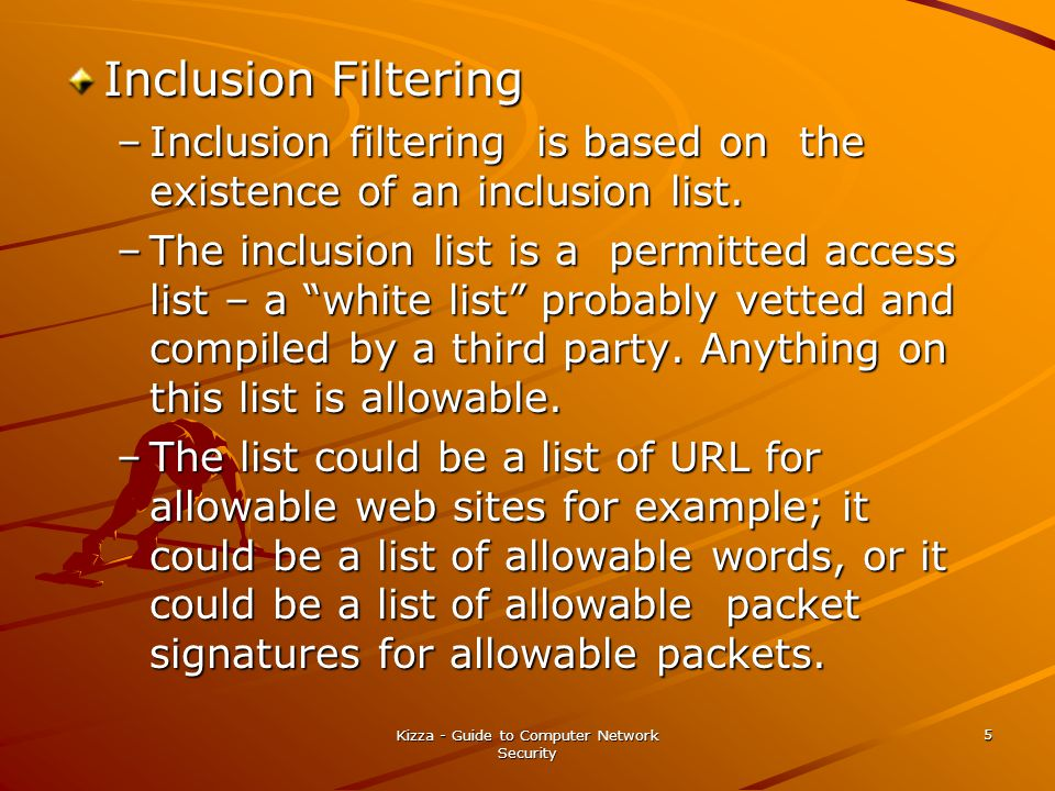 Kizza - Guide to Computer Network Security 5 Inclusion Filtering –Inclusion filtering is based on the existence of an inclusion list.