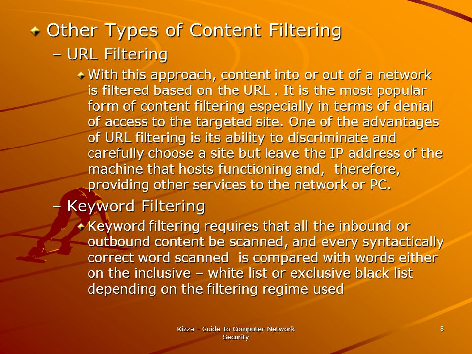 Kizza - Guide to Computer Network Security 8 Other Types of Content Filtering –URL Filtering With this approach, content into or out of a network is filtered based on the URL.