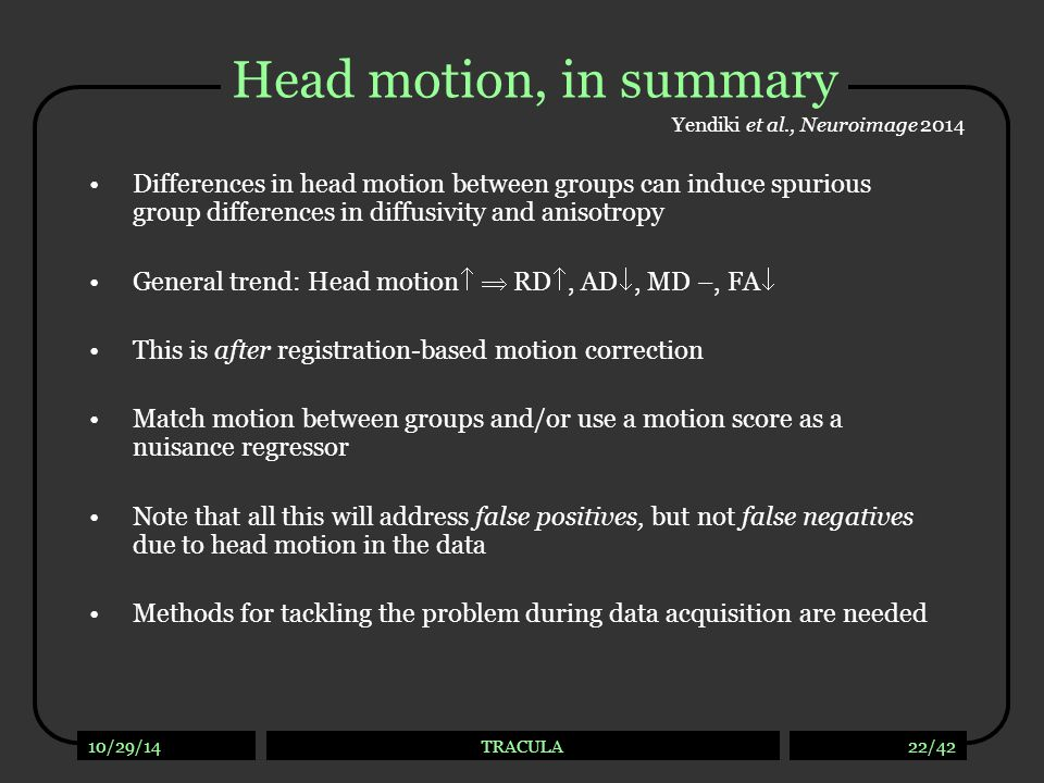10/29/14TRACULA22/42 Head motion, in summary Differences in head motion between groups can induce spurious group differences in diffusivity and anisot