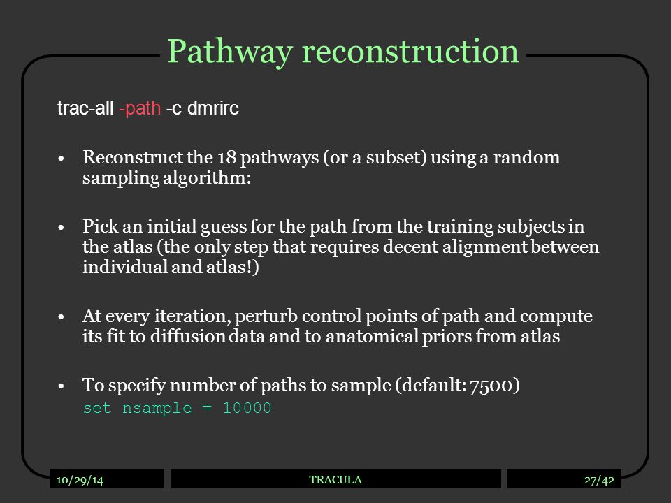 10/29/14TRACULA27/42 Pathway reconstruction trac-all -path -c dmrirc Reconstruct the 18 pathways (or a subset) using a random sampling algorithm: Pick