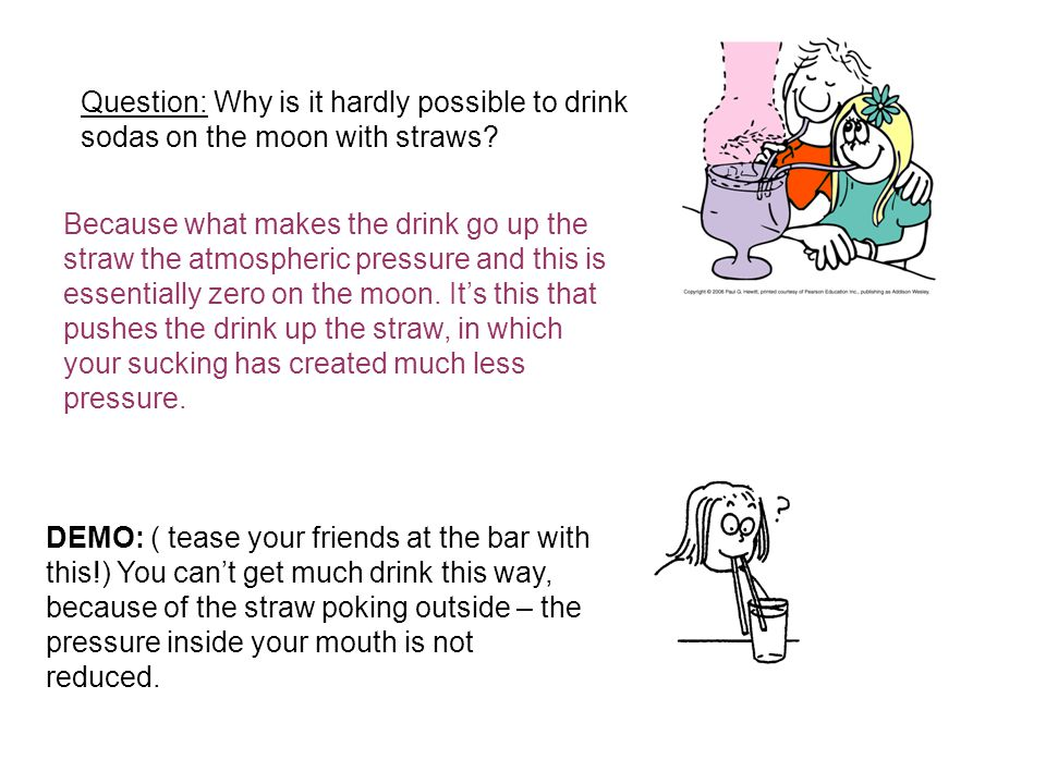 Question: Why is it hardly possible to drink sodas on the moon with straws? Because what makes the drink go up the straw the atmospheric pressure and