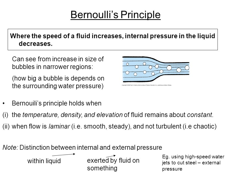 Bernoulli's Principle Where the speed of a fluid increases, internal pressure in the liquid decreases. Can see from increase in size of bubbles in nar