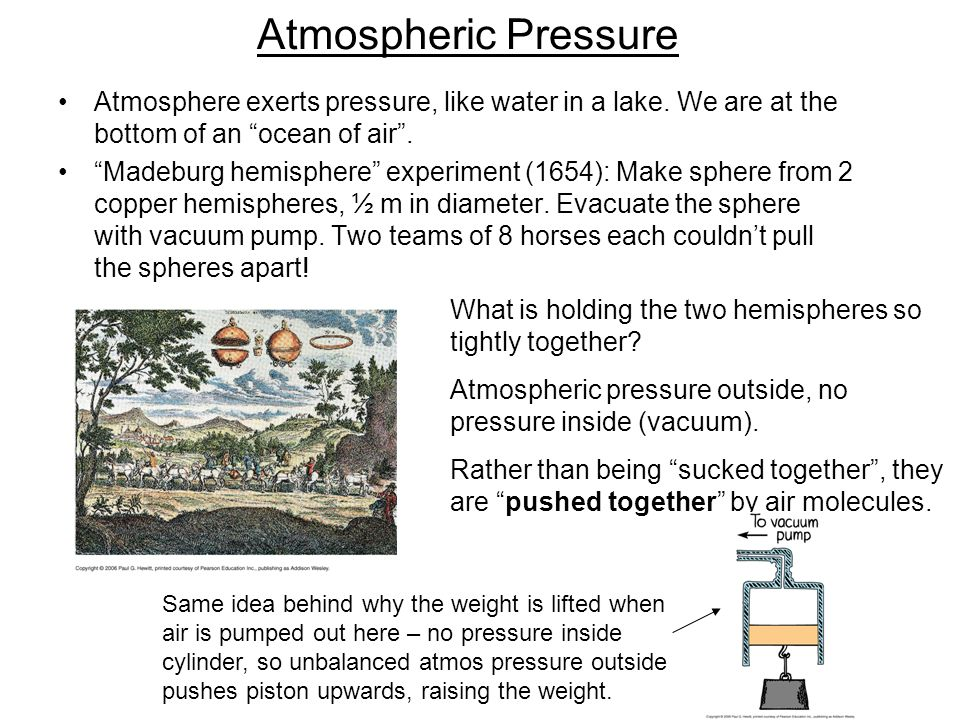 "Atmospheric Pressure Atmosphere exerts pressure, like water in a lake. We are at the bottom of an ""ocean of air"". ""Madeburg hemisphere"" experiment (16"