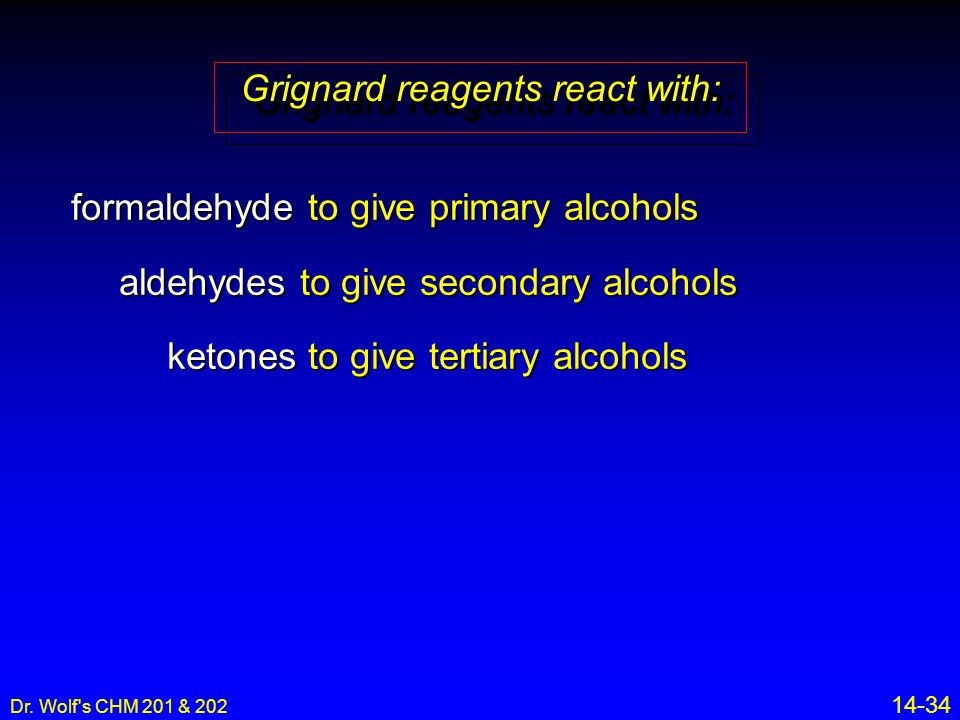 Dr. Wolf's CHM 201 & 202 14-34 formaldehyde to give primary alcohols aldehydes to give secondary alcohols ketones to give tertiary alcohols Grignard r