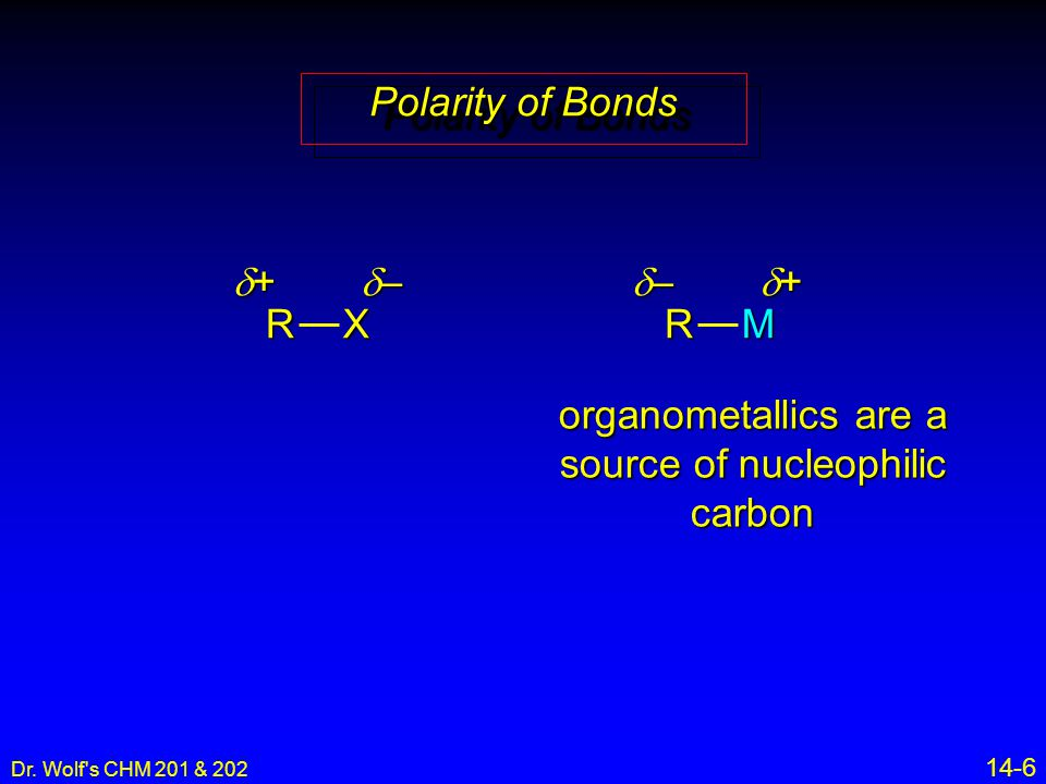 Dr. Wolf's CHM 201 & 202 14-6 Polarity of Bonds RX ++++ ––––RM –––– ++++ organometallics are a source of nucleophilic carbon