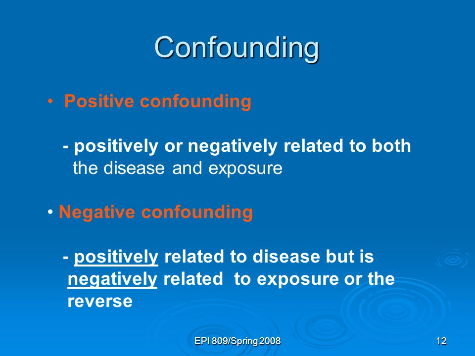 EPI 809/Spring 200812 Positive confounding - positively or negatively related to both the disease and exposure Negative confounding - positively related to disease but is negatively related to exposure or the reverse Confounding