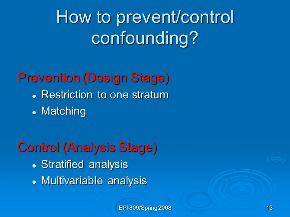 EPI 809/Spring 200813 How to prevent/control confounding? Prevention (Design Stage) Restriction to one stratum Restriction to one stratum Matching Mat