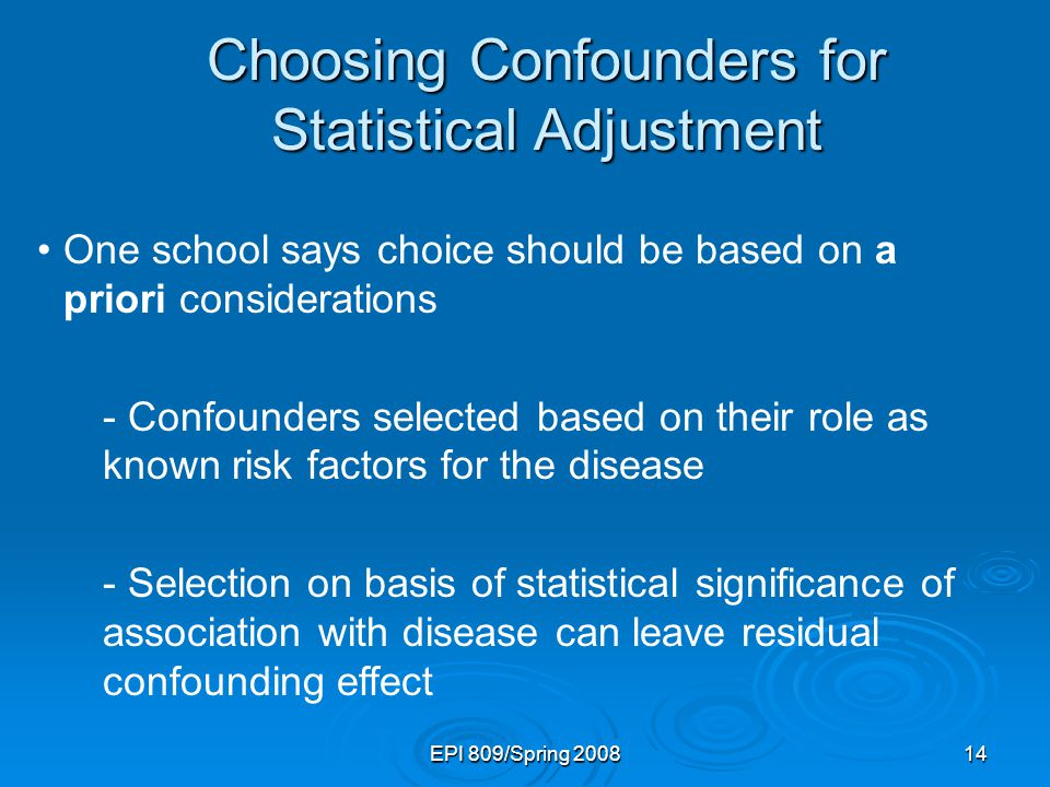 EPI 809/Spring 200814 Choosing Confounders for Statistical Adjustment One school says choice should be based on a priori considerations - Confounders