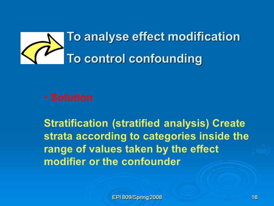 EPI 809/Spring 200816 To analyse effect modification To control confounding Solution Stratification (stratified analysis) Create strata according to categories inside the range of values taken by the effect modifier or the confounder