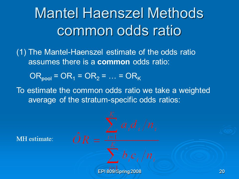 EPI 809/Spring 200820 (1)The Mantel-Haenszel estimate of the odds ratio assumes there is a common odds ratio: OR pool = OR 1 = OR 2 = … = OR K To estimate the common odds ratio we take a weighted average of the stratum-specific odds ratios: MH estimate: Mantel Haenszel Methods common odds ratio