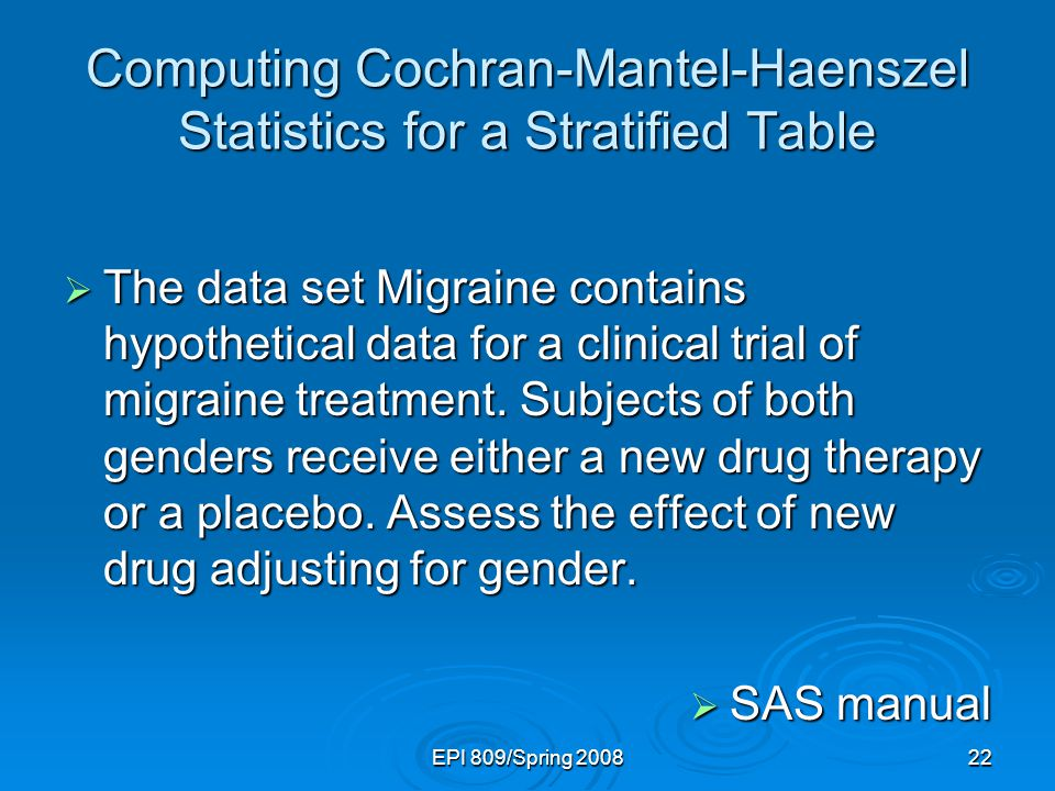 EPI 809/Spring 200822 Computing Cochran-Mantel-Haenszel Statistics for a Stratified Table  The data set Migraine contains hypothetical data for a clinical trial of migraine treatment.